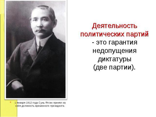 Деятельность политических партий - это гарантия недопущения диктатуры (две партии). 1 января 1912 года Сунь Ятсен принял на себя должность временного президента.