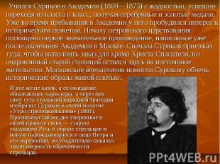 Учился Суриков в Академии (1869—1875) с жадностью, успешно переходя из класса в