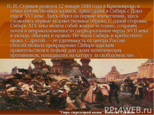 В. И. Суриков родился 12 января 1848 года в Красноярске, в семье потомственных казаков, пришедших в Сибирь с Дона еще в XVI веке. Здесь обрел он первые впечатления, здесь сложились первые художественные образы. С одной стороны, Сибирь XIX века являл…