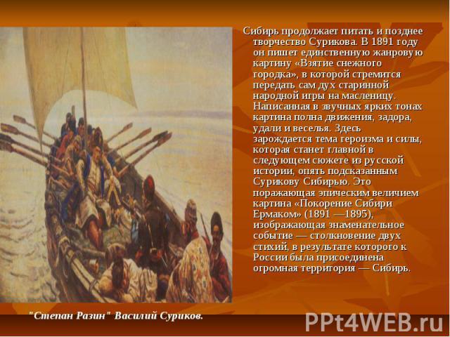 Сибирь продолжает питать и позднее творчество Сурикова. В 1891 году он пишет единственную жанровую картину «Взятие снежного городка», в которой стремится передать сам дух старинной народной игры на масленицу. Написанная в звучных ярких тонах картина…