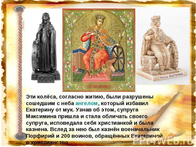 Эти колёса, согласно житию, были разрушены сошедшим с неба ангелом, который избавил Екатерину от мук. Узнав об этом, супруга Максимина пришла и стала обличать своего супруга, исповедала себя христианкой и была казнена. Вслед за нею был казнён военач…