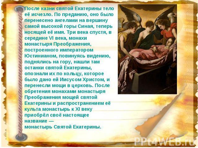 После казни святой Екатерины тело её исчезло. По преданию, оно было перенесено ангелами на вершину самой высокой горы Синая, теперь носящей её имя. Три века спустя, в середине VI века, монахи монастыря Преображения, построенного императором Юстиниан…