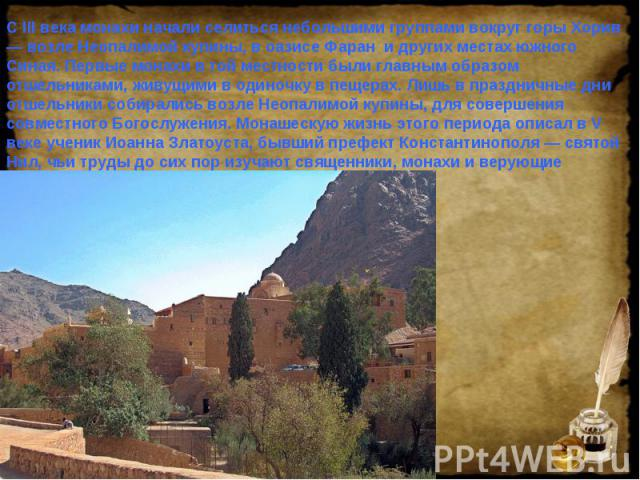 С III века монахи начали селиться небольшими группами вокруг горы Хорив — возле Неопалимой купины, в оазисе Фаран и других местах южного Синая. Первые монахи в той местности были главным образом отшельниками, живущими в одиночку в пещерах. Лишь в пр…