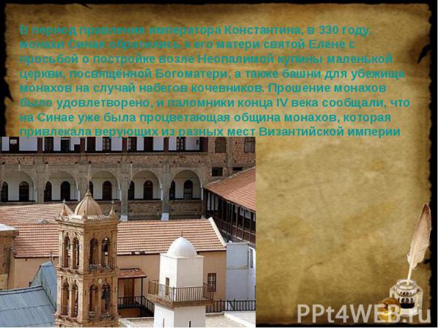 В период правления императора Константина, в 330 году, монахи Синая обратились к его матери святой Елене с просьбой о постройке возле Неопалимой купины маленькой церкви, посвящённой Богоматери, а также башни для убежища монахов на случай набегов коч…
