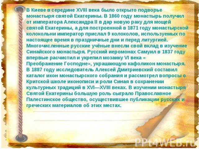 В Киеве в середине XVIII века было открыто подворье монастыря святой Екатерины. В 1860 году монастырь получил от императора Александра II в дар новую раку для мощей святой Екатерины, а для построенной в 1871 году монастырской колокольни император пр…
