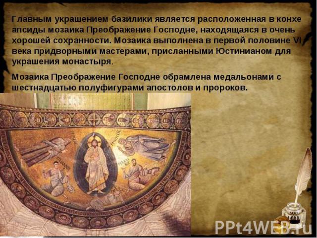 Главным украшением базилики является расположенная в конхе апсиды мозаика Преображение Господне, находящаяся в очень хорошей сохранности. Мозаика выполнена в первой половине VI века придворными мастерами, присланными Юстинианом для украшения монасты…