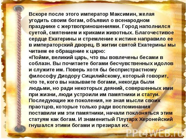 Вскоре после этого император Максимин, желая угодить своим богам, объявил о всенародном празднике с жертвоприношениями. Город наполнился суетой, смятением и криками животных. Благочестивое сердце Екатерины и стремление к истине направило ее в импера…
