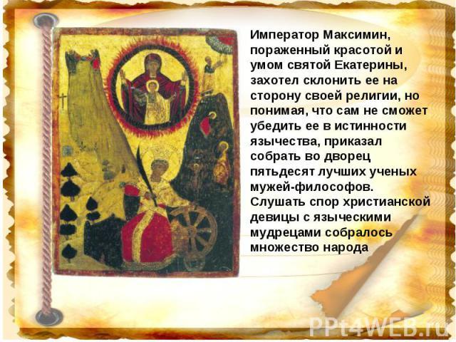 Император Максимин, пораженный красотой и умом святой Екатерины, захотел склонить ее на сторону своей религии, но понимая, что сам не сможет убедить ее в истинности язычества, приказал собрать во дворец пятьдесят лучших ученых мужей-философов. Слуша…