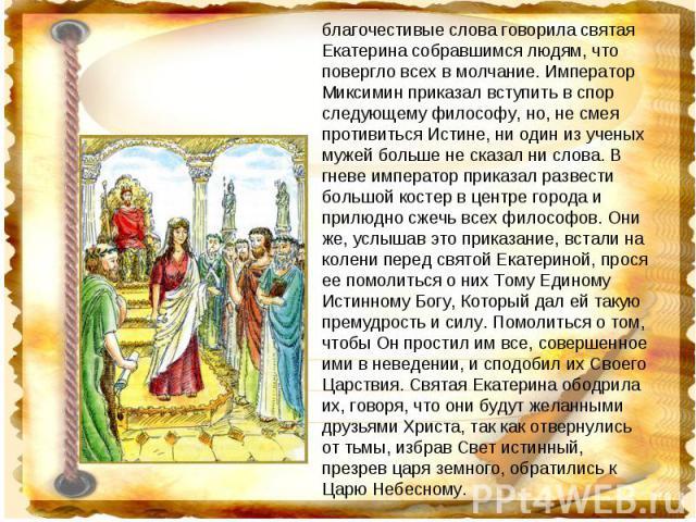благочестивые слова говорила святая Екатерина собравшимся людям, что повергло всех в молчание. Император Миксимин приказал вступить в спор следующему философу, но, не смея противиться Истине, ни один из ученых мужей больше не сказал ни слова. В гнев…