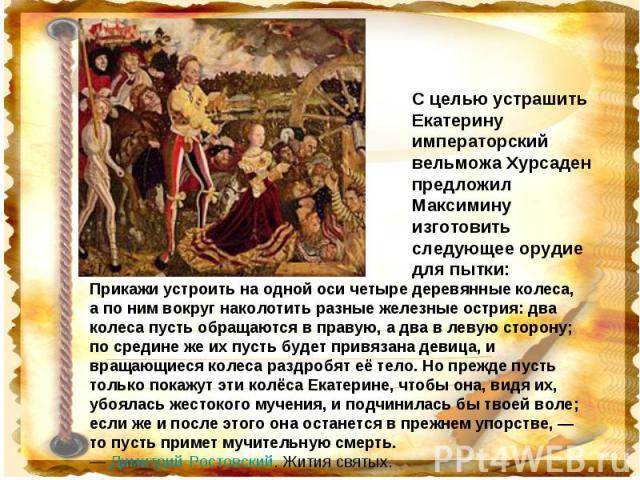 С целью устрашить Екатерину императорский вельможа Хурсаден предложил Максимину изготовить следующее орудие для пытки: Прикажи устроить на одной оси четыре деревянные колеса, а по ним вокруг наколотить разные железные острия: два колеса пусть обраща…