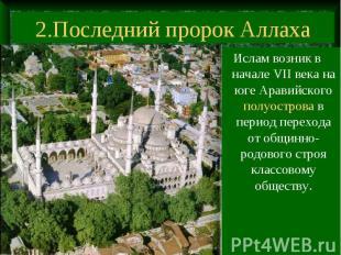2.Последний пророк Аллаха Ислам возник в начале VII века на юге Аравийского полу