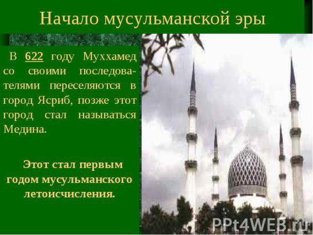 Начало мусульманской эры В 622 году Муххамед со своими последова-телями переселяются в город Ясриб, позже этот город стал называться Медина. Этот стал первым годом мусульманского летоисчисления.
