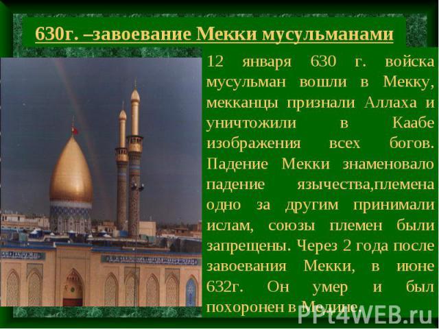 630г. –завоевание Мекки мусульманами 12 января 630 г. войска мусульман вошли в Мекку, мекканцы признали Аллаха и уничтожили в Каабе изображения всех богов. Падение Мекки знаменовало падение язычества,племена одно за другим принимали ислам, союзы пле…