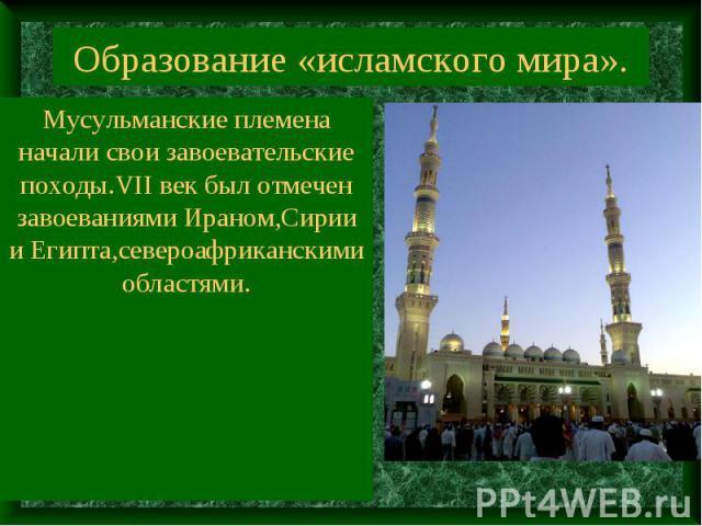 Образование «исламского мира». Мусульманские племена начали свои завоевательские походы.VII век был отмечен завоеваниями Ираном,Сирии и Египта,североафриканскими областями.