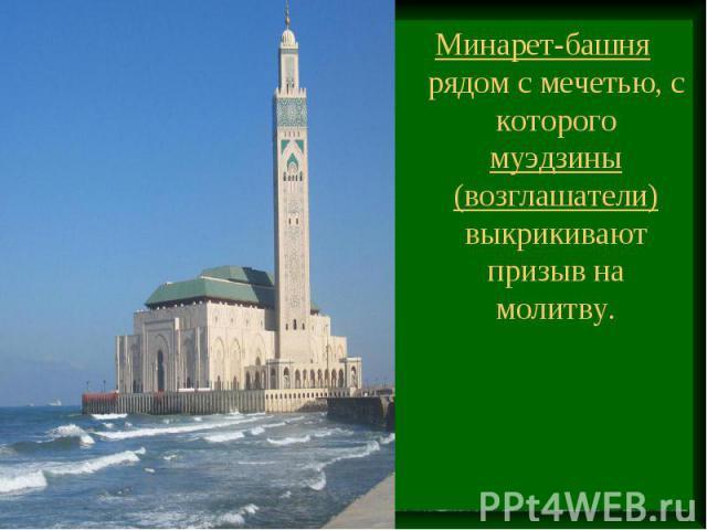 Минарет-башня рядом с мечетью, с которого муэдзины (возглашатели) выкрикивают призыв на молитву.