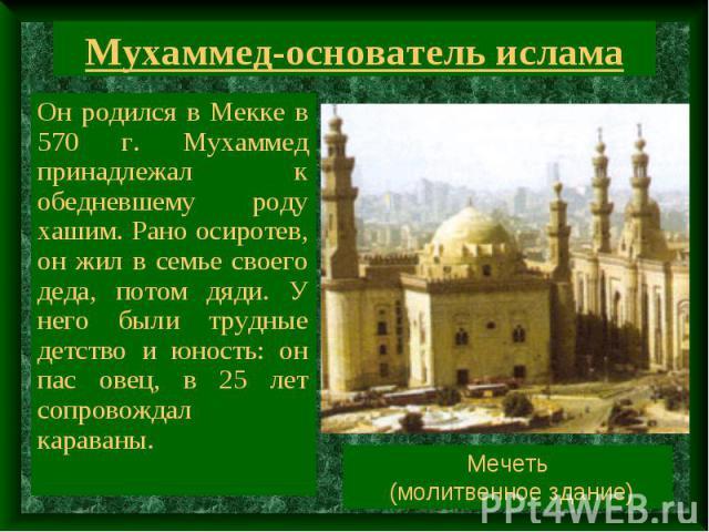 Мухаммед-основатель ислама Он родился в Мекке в 570 г. Мухаммед принадлежал к обедневшему роду хашим. Рано осиротев, он жил в семье своего деда, потом дяди. У него были трудные детство и юность: он пас овец, в 25 лет сопровождал караваны. Мечеть (мо…