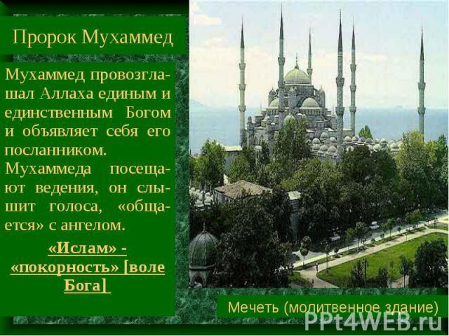 Пророк Мухаммед Мухаммед провозгла-шал Аллаха единым и единственным Богом и объявляет себя его посланником. Мухаммеда посеща-ют ведения, он слы-шит голоса, «обща-ется» с ангелом. «Ислам» - «покорность» [воле Бога] Мечеть (молитвенное здание)