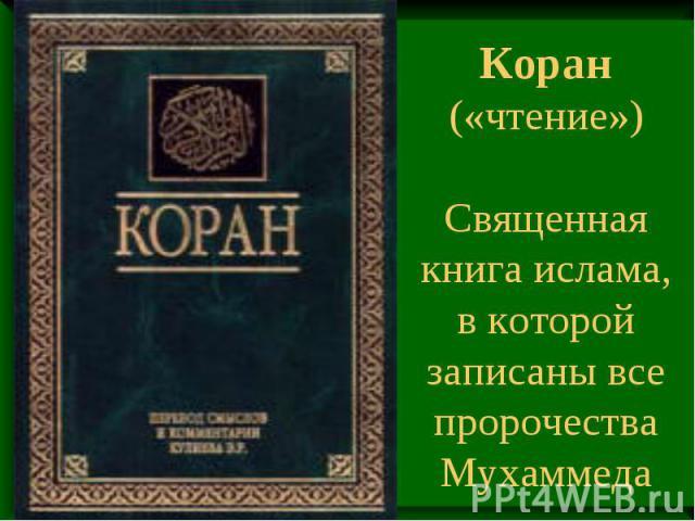 Коран («чтение») Священная книга ислама, в которой записаны все пророчества Мухаммеда