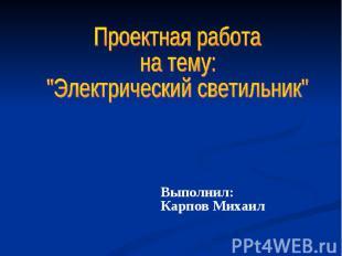 """Проектная работа на тему: """"Электрический светильник"""" Выполнил: Карпов Михаил"""
