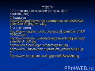 Ресурсы: Авторские фотографии (автора, фото светильника): Телефон: http://ginjag