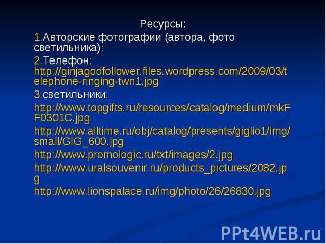 Ресурсы: Авторские фотографии (автора, фото светильника): Телефон: http://ginjagodfollower.files.wordpress.com/2009/03/telephone-ringing-twn1.jpg светильники: http://www.topgifts.ru/resources/catalog/medium/mkFF0301C.jpg http://www.alltime.ru/obj/ca…