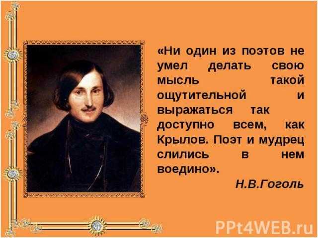 «Ни один из поэтов не умел делать свою мысль такой ощутительной и выражаться так доступно всем, как Крылов. Поэт и мудрец слились в нем воедино». Н.В.Гоголь