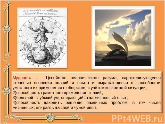 Мудрость - 1)свойство человеческого разума, характеризующееся степенью освоения знаний и опыта и выражающееся в способности уместного их применения в обществе, с учётом конкретной ситуации; 2)способность грамотного применения знаний; 3)большой, глуб…