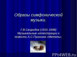 Образы симфонической музыки. Г.В.Свиридов (1915-1998) Музыкальные иллюстрации к