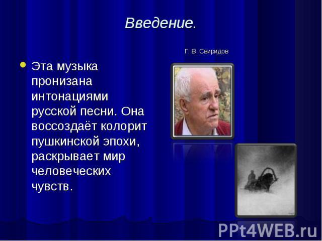 Введение. Эта музыка пронизана интонациями русской песни. Она воссоздаёт колорит пушкинской эпохи, раскрывает мир человеческих чувств.