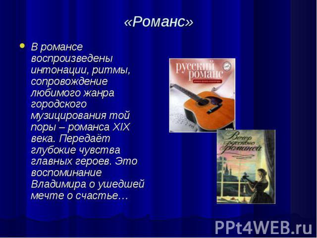 «Романс» В романсе воспроизведены интонации, ритмы, сопровождение любимого жанра городского музицирования той поры – романса XIX века. Передаёт глубокие чувства главных героев. Это воспоминание Владимира о ушедшей мечте о счастье…