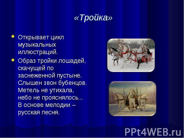 «Тройка» Открывает цикл музыкальных иллюстраций. Образ тройки лошадей, скачущей по заснеженной пустыне. Слышен звон бубенцов. Метель не утихала, небо не прояснялось... В основе мелодии – русская песня.