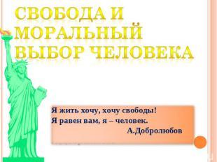 Свобода и моральный выбор человека Я жить хочу, хочу свободы! Я равен вам, я – ч