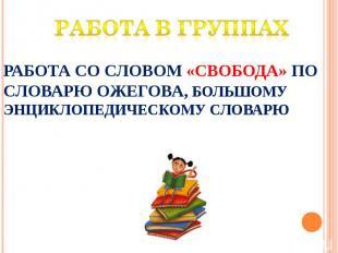Работа в группах Работа со словом «свобода» по словарю Ожегова, большому Энцикло
