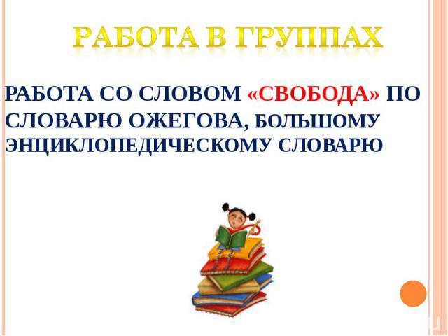 Работа в группах Работа со словом «свобода» по словарю Ожегова, большому Энциклопедическому словарю