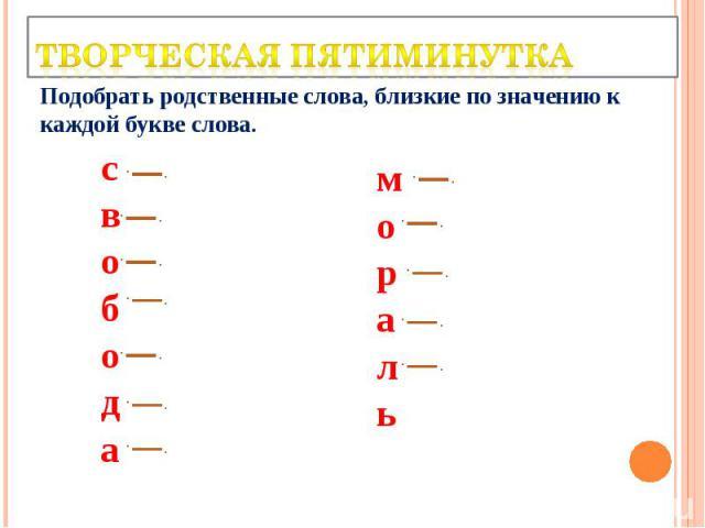Творческая пятиминутка Подобрать родственные слова, близкие по значению к каждой букве слова.