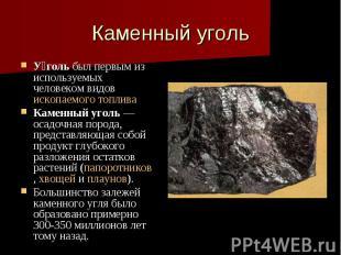 Каменный уголь У голь был первым из используемых человеком видов ископаемого топ