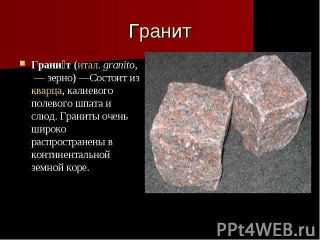 Гранит Грани т (итал. granito, — зерно)—Состоит из кварца, калиевого полевого шпата и слюд. Граниты очень широко распространены в континентальной земной коре.