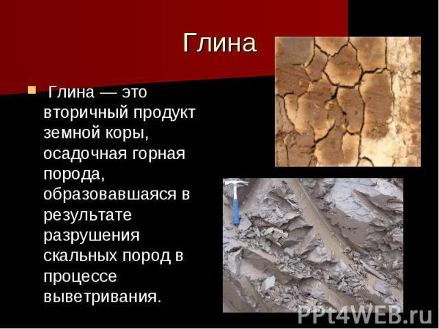 Глина Глина— это вторичный продукт земной коры, осадочная горная порода, образовавшаяся в результате разрушения скальных пород в процессе выветривания.