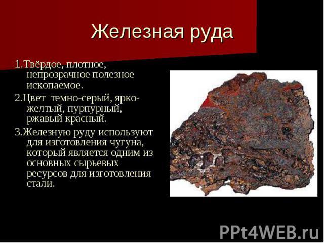 Железная руда 1.Твёрдое, плотное, непрозрачное полезное ископаемое. 2.Цвет темно-серый, ярко- желтый, пурпурный, ржавый красный. 3.Железную руду используют для изготовления чугуна, который является одним из основных сырьевых ресурсов для изготовлени…
