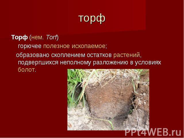 торф Торф (нем.Torf) горючее полезное ископаемое; образовано скоплением остатков растений, подвергшихся неполному разложению в условиях болот.