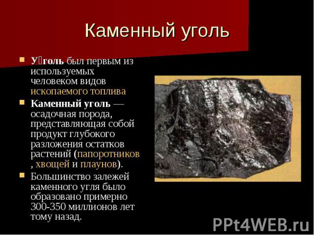 Каменный уголь У голь был первым из используемых человеком видов ископаемого топлива Каменный уголь — осадочная порода, представляющая собой продукт глубокого разложения остатков растений (папоротников, хвощей и плаунов). Большинство залежей каменно…