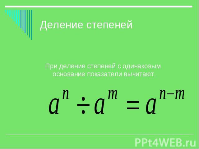 Деление степеней При деление степеней с одинаковым основание показатели вычитают.