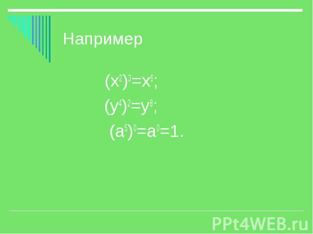 Например (х2)3=х6; (у4)2=у8; (а5)0=а0=1.