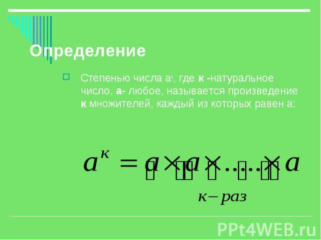 Определение Степенью числа ак, где к -натуральное число, а- любое, называется произведение к множителей, каждый из которых равен а: