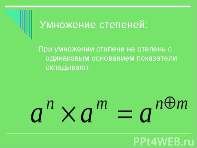 Умножение степеней: При умножении степени на степень с одинаковым основанием показатели складывают.