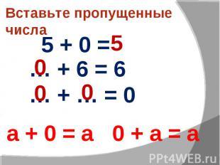 Вставьте пропущенные числа 5 + 0 = … + 6 = 6 … + … = 0 а + 0 = а 0 + а = а