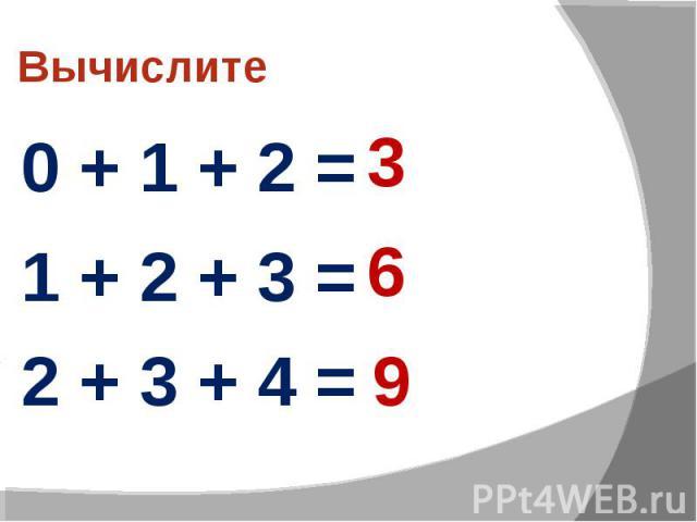 Вычислите 0 + 1 + 2 = 1 + 2 + 3 = 2 + 3 + 4 =