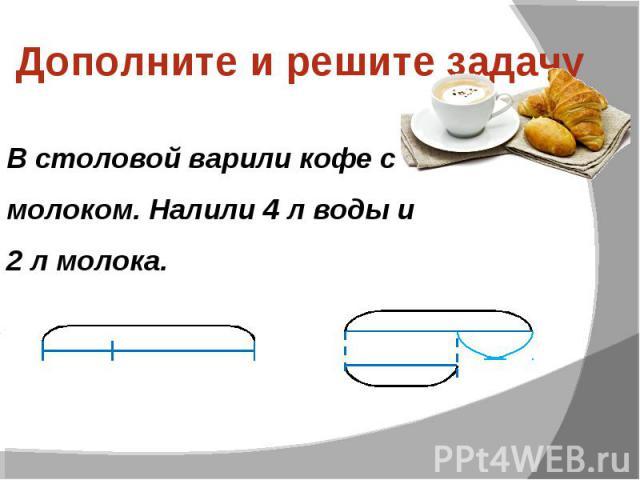 Дополните и решите задачу В столовой варили кофе с молоком. Налили 4 л воды и 2 л молока.