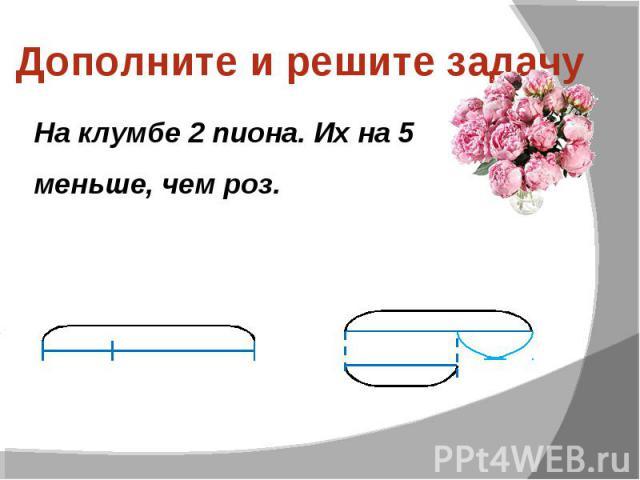 Дополните и решите задачу На клумбе 2 пиона. Их на 5 меньше, чем роз.