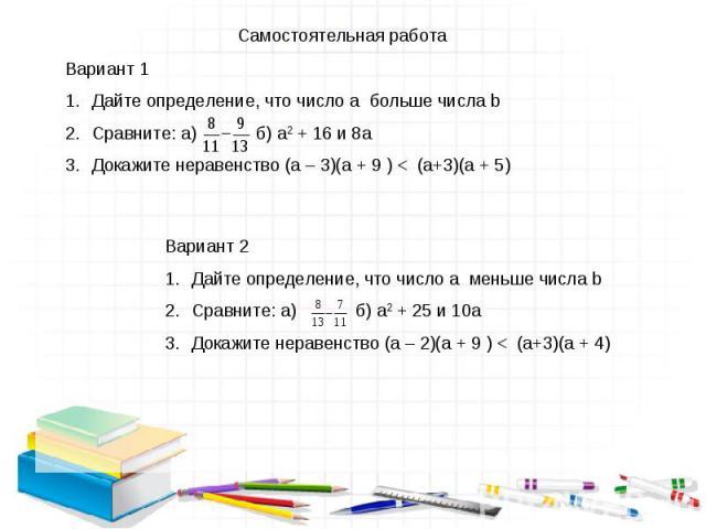 Самостоятельная работа Вариант 1 Дайте определение, что число a больше числа b Сравните: а) б) а2 + 16 и 8а Докажите неравенство (а – 3)(а + 9 ) < (а+3)(а + 5) Вариант 2 Дайте определение, что число a меньше числа b Сравните: а) б) а2 + 25 и 10а Док…
